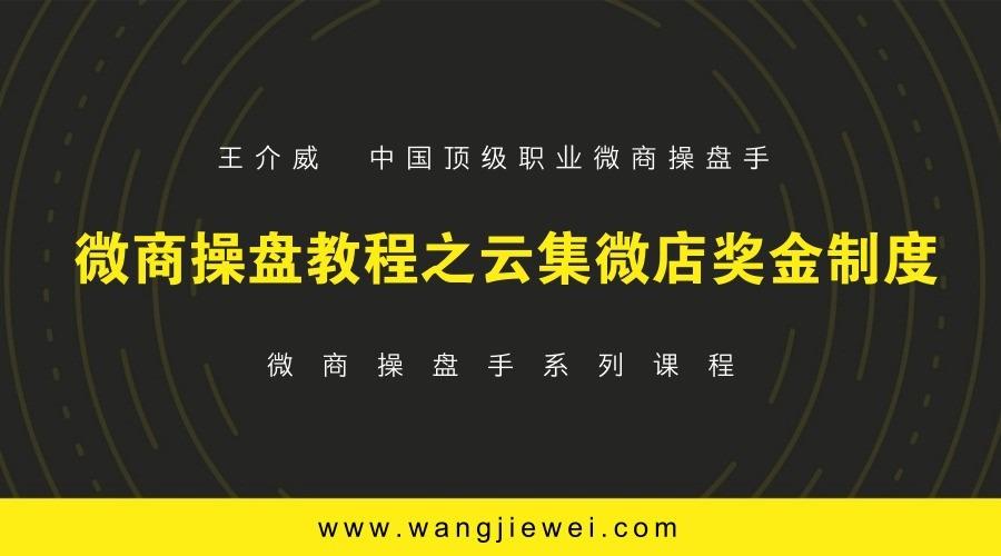 王介威:微商操盘手教程之云集微店奖金制度2
