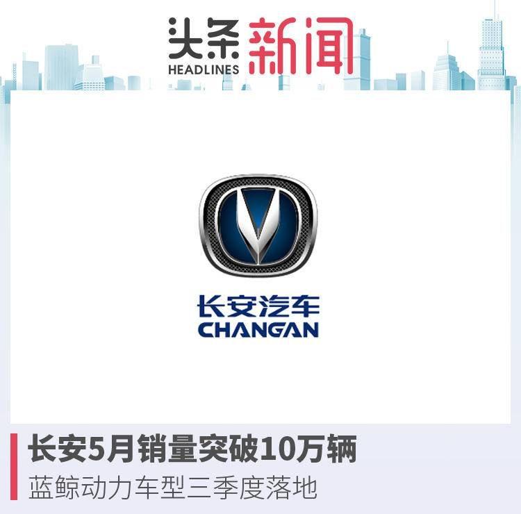 长安5月销量发布,蓝鲸动力车型三季度落地