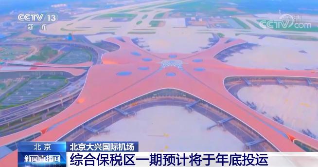 民航资讯|北京大兴国际机场综合保税区一期预计将于年底投运!